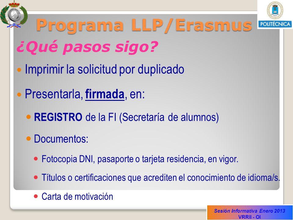 Sesión Informativa Enero 2013 VRRII - OI Programa LLP/Erasmus ¿Qué pasos sigo? Imprimir la solicitud por duplicado Presentarla, firmada, en: REGISTRO