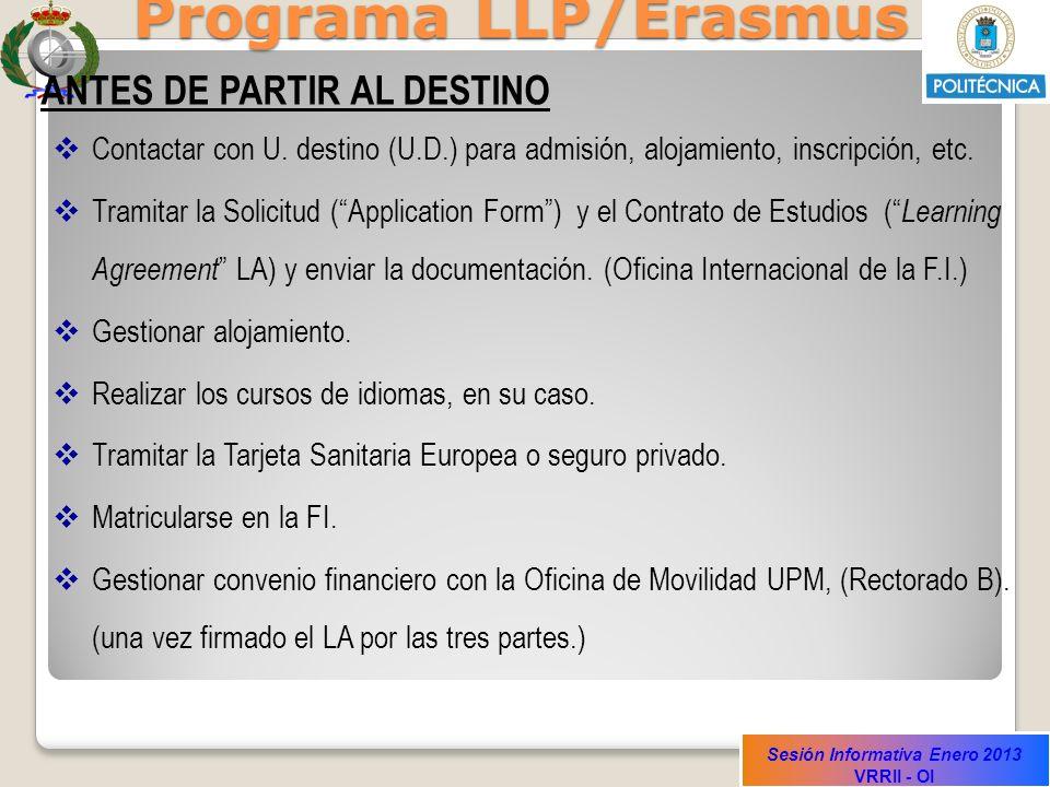 Sesión Informativa Enero 2013 VRRII - OI Programa LLP/Erasmus ANTES DE PARTIR AL DESTINO Contactar con U. destino (U.D.) para admisión, alojamiento, i