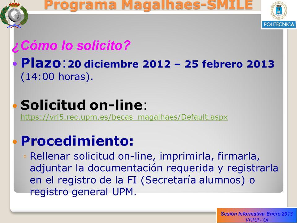 Sesión Informativa Enero 2013 VRRII - OI Programa Magalhaes-SMILE ¿Cómo lo solicito? Plazo: 20 diciembre 2012 – 25 febrero 2013 (14:00 horas). Solicit