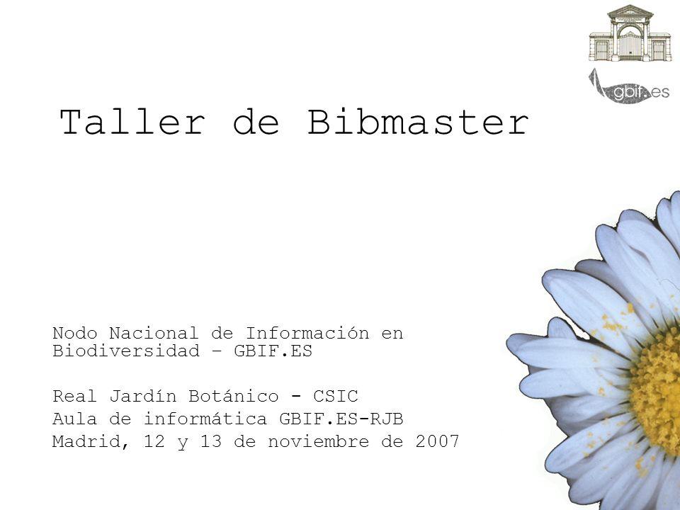 Taller de Bibmaster Nodo Nacional de Información en Biodiversidad – GBIF.ES Real Jardín Botánico - CSIC Aula de informática GBIF.ES-RJB Madrid, 12 y 1