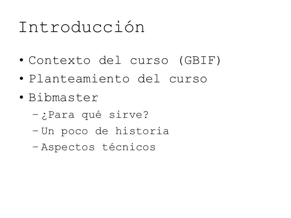 Introducción Contexto del curso (GBIF) Planteamiento del curso Bibmaster –¿Para qué sirve? –Un poco de historia –Aspectos técnicos