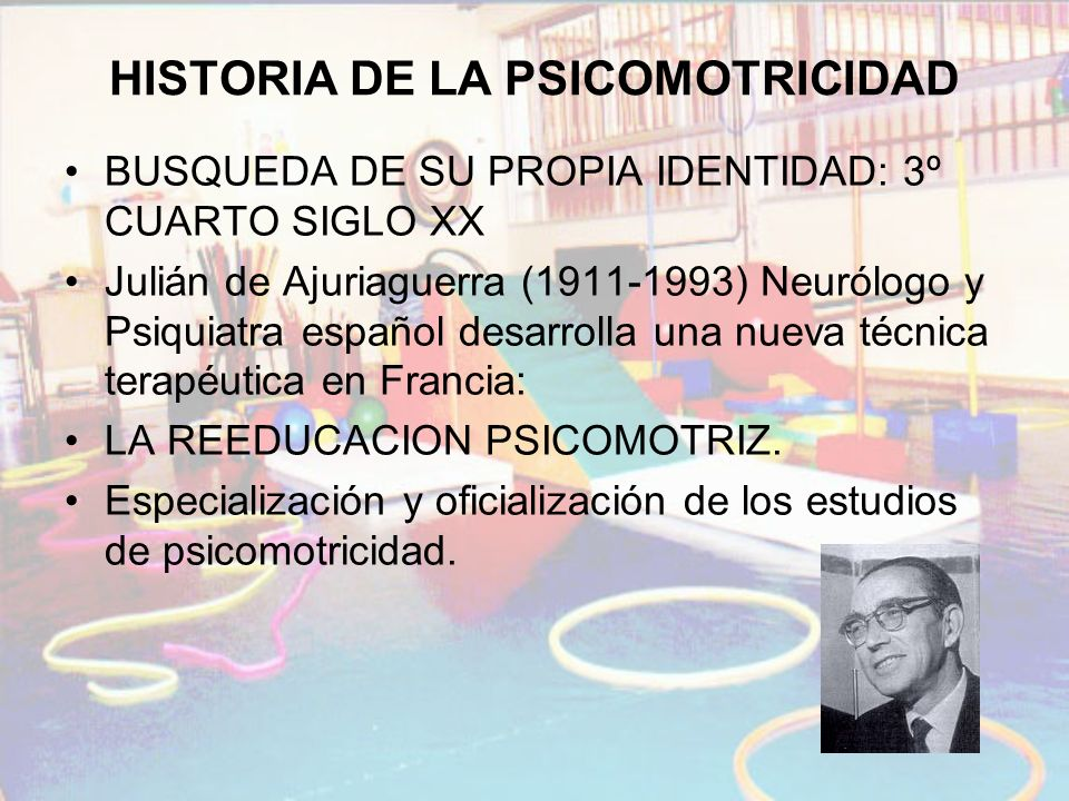 HISTORIA DE LA PSICOMOTRICIDAD BUSQUEDA DE SU PROPIA IDENTIDAD: 3º CUARTO SIGLO XX Julián de Ajuriaguerra (1911-1993) Neurólogo y Psiquiatra español d