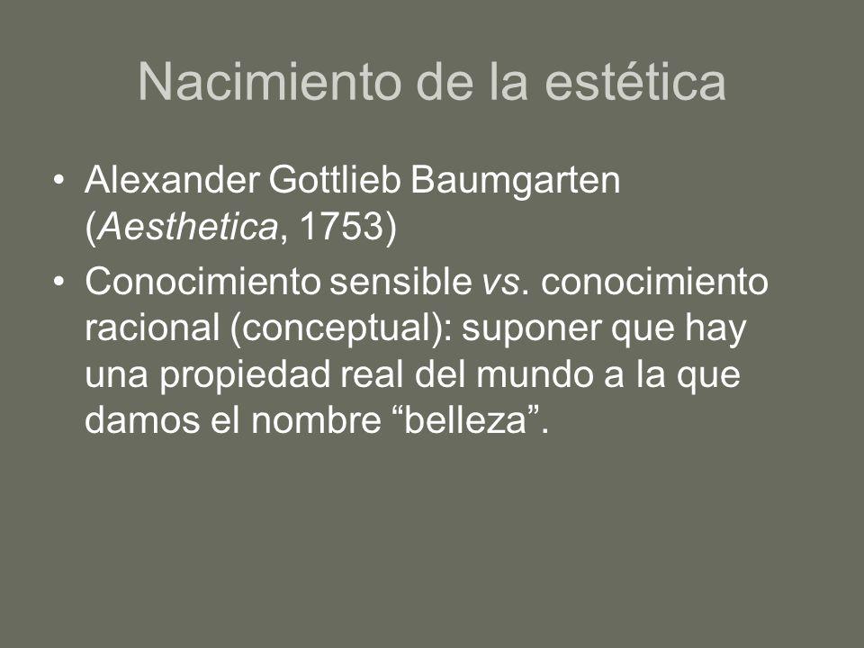 Nacimiento de la estética Alexander Gottlieb Baumgarten (Aesthetica, 1753) Conocimiento sensible vs. conocimiento racional (conceptual): suponer que h