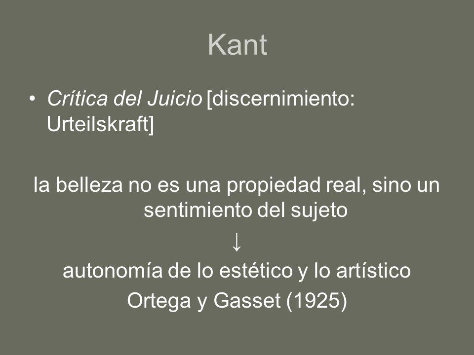 Kant Crítica del Juicio [discernimiento: Urteilskraft] la belleza no es una propiedad real, sino un sentimiento del sujeto autonomía de lo estético y