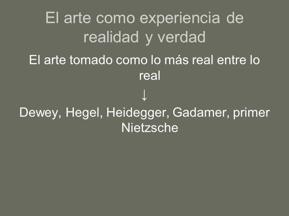 El arte como experiencia de realidad y verdad El arte tomado como lo más real entre lo real Dewey, Hegel, Heidegger, Gadamer, primer Nietzsche