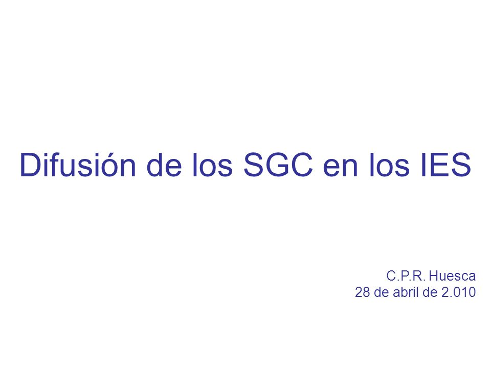 Diapositiva 1 Difusión de los SGC en los IES C.P.R. Huesca 28 de abril de 2.010