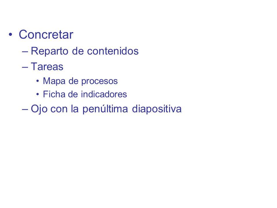 Diapositiva 131 Concretar –Reparto de contenidos –Tareas Mapa de procesos Ficha de indicadores –Ojo con la penúltima diapositiva
