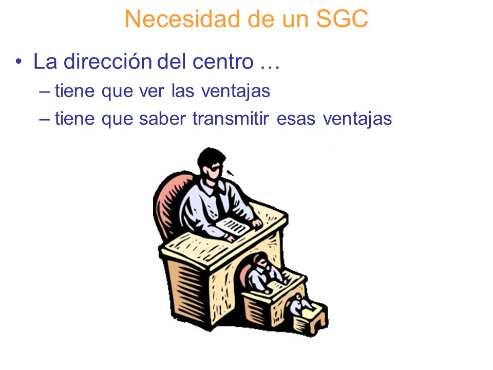 Diapositiva 33 Necesidad de un SGC La dirección del centro … –tiene que ver las ventajas –tiene que saber transmitir esas ventajas
