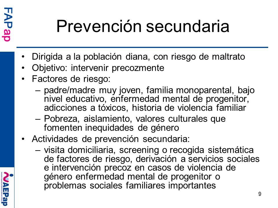 9 Dirigida a la población diana, con riesgo de maltrato Objetivo: intervenir precozmente Factores de riesgo: –padre/madre muy joven, familia monoparen