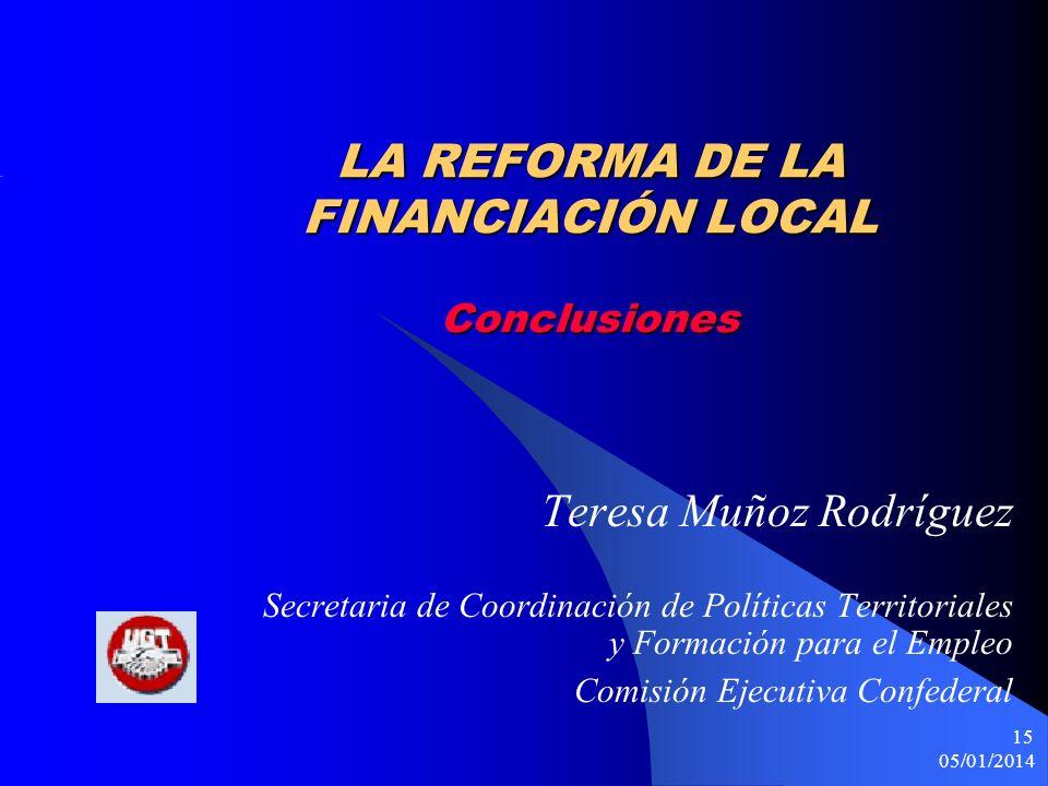 05/01/2014 15 LA REFORMA DE LA FINANCIACIÓN LOCAL Conclusiones Teresa Muñoz Rodríguez Secretaria de Coordinación de Políticas Territoriales y Formación para el Empleo Comisión Ejecutiva Confederal