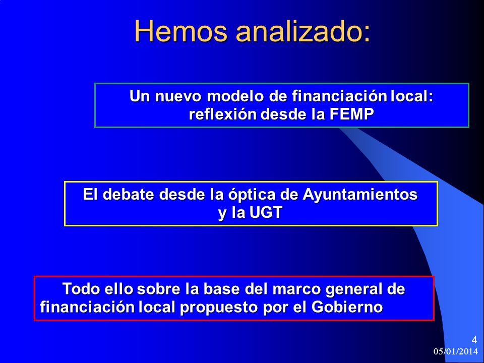 05/01/2014 4 Hemos analizado: Todo ello sobre la base del marco general de financiación local propuesto por el Gobierno Un nuevo modelo de financiación local: reflexión desde la FEMP El debate desde la óptica de Ayuntamientos y la UGT