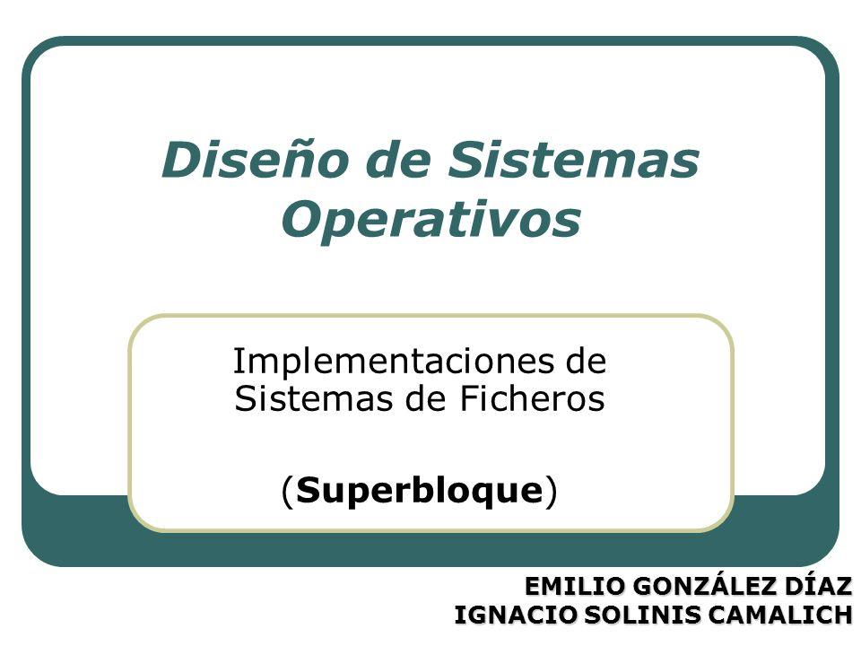 Diseño de Sistemas Operativos Implementaciones de Sistemas de Ficheros (Superbloque) EMILIO GONZÁLEZ DÍAZ IGNACIO SOLINIS CAMALICH