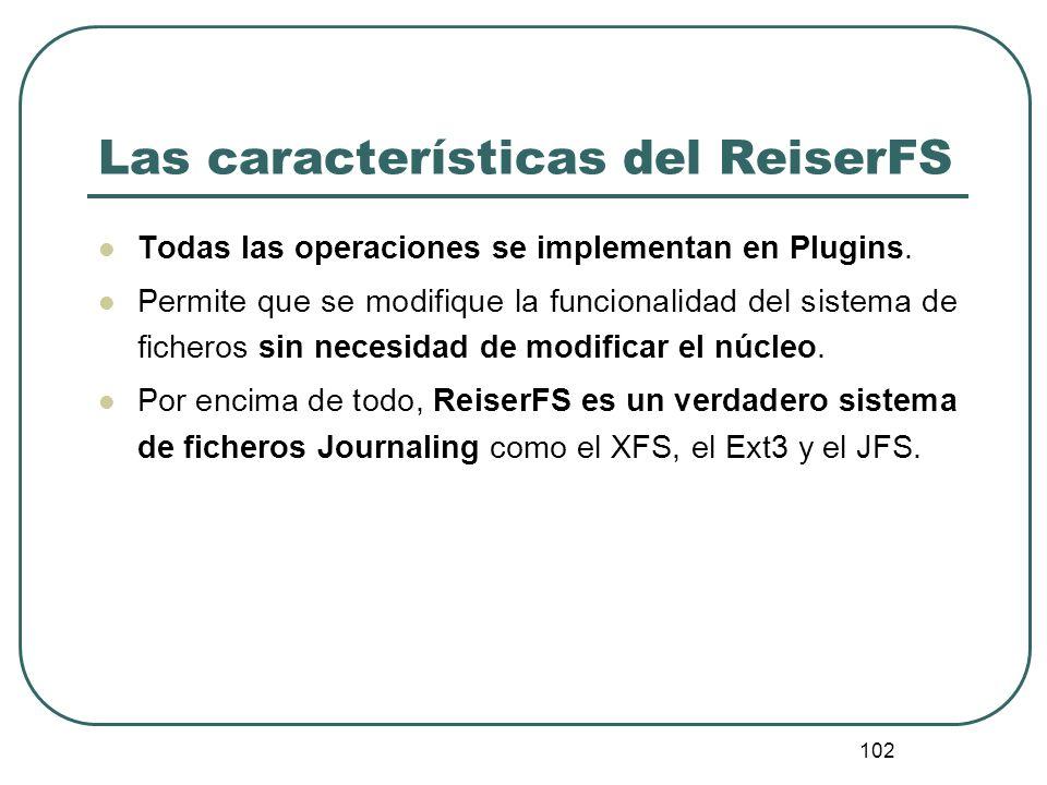 102 Las características del ReiserFS Todas las operaciones se implementan en Plugins. Permite que se modifique la funcionalidad del sistema de fichero