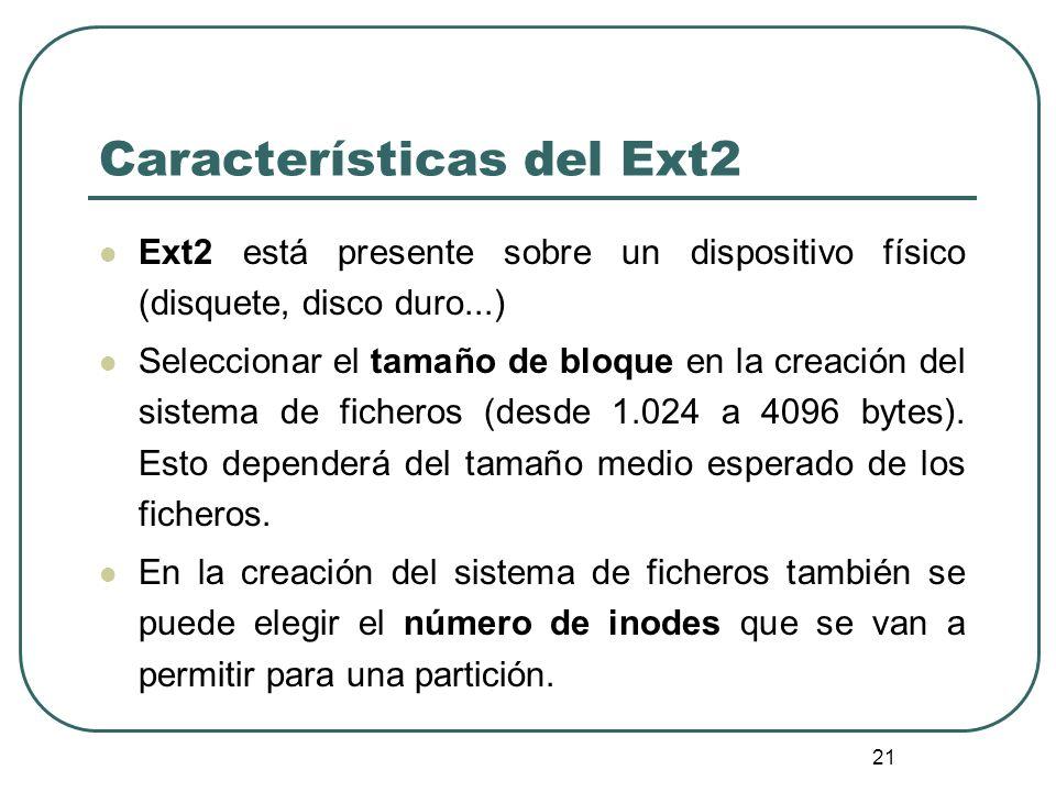 21 Características del Ext2 Ext2 está presente sobre un dispositivo físico (disquete, disco duro...) Seleccionar el tamaño de bloque en la creación de
