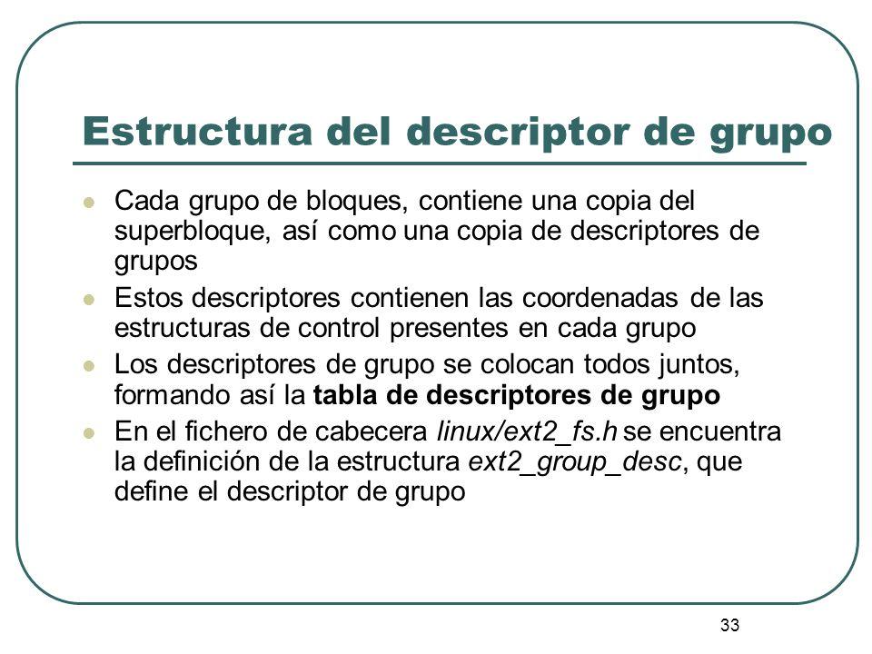 33 Estructura del descriptor de grupo Cada grupo de bloques, contiene una copia del superbloque, así como una copia de descriptores de grupos Estos de