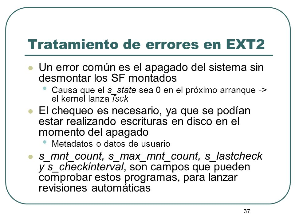 37 Tratamiento de errores en EXT2 Un error común es el apagado del sistema sin desmontar los SF montados Causa que el s_state sea 0 en el próximo arra