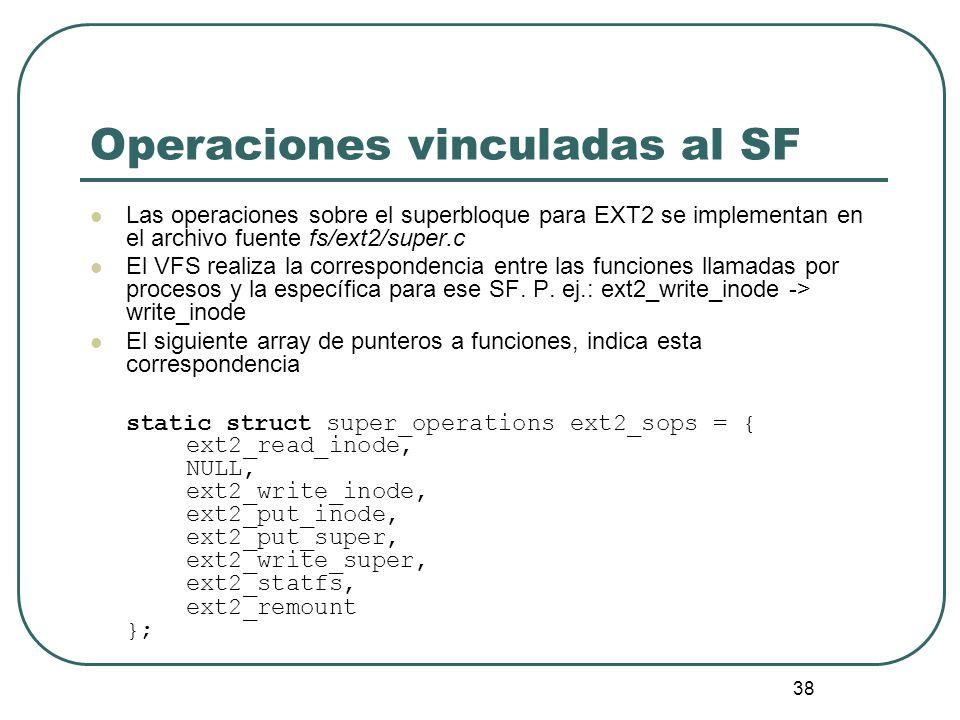38 Operaciones vinculadas al SF Las operaciones sobre el superbloque para EXT2 se implementan en el archivo fuente fs/ext2/super.c El VFS realiza la c
