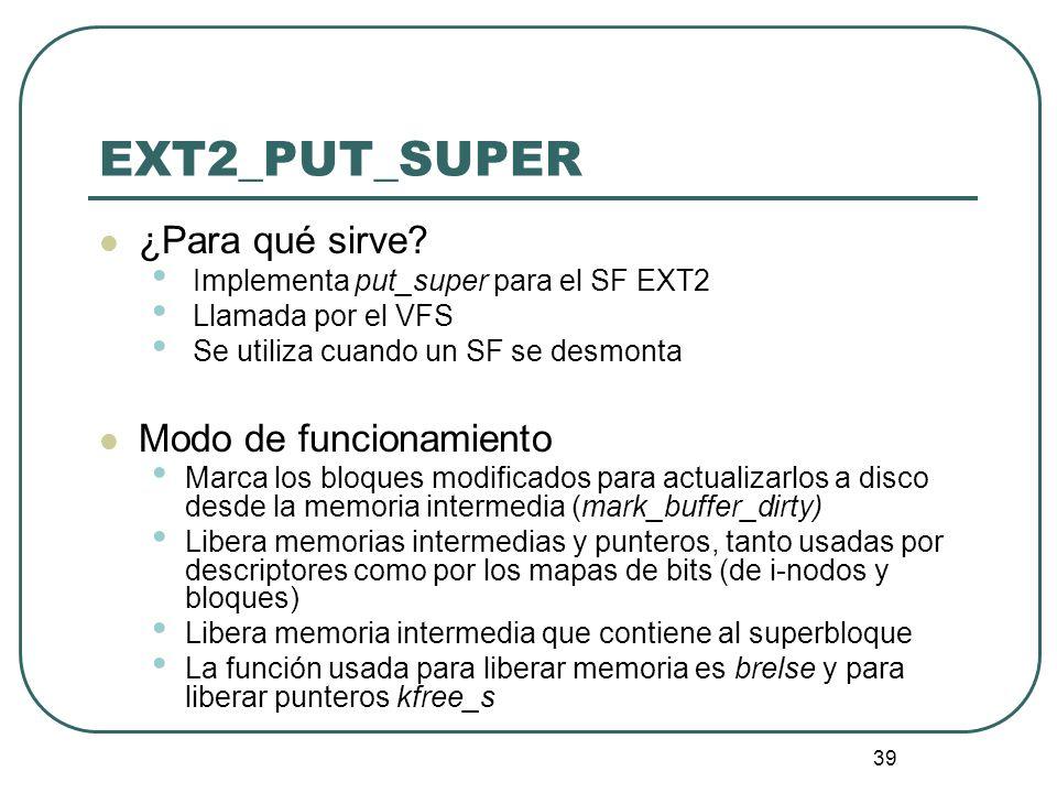 39 ¿Para qué sirve? Implementa put_super para el SF EXT2 Llamada por el VFS Se utiliza cuando un SF se desmonta Modo de funcionamiento Marca los bloqu