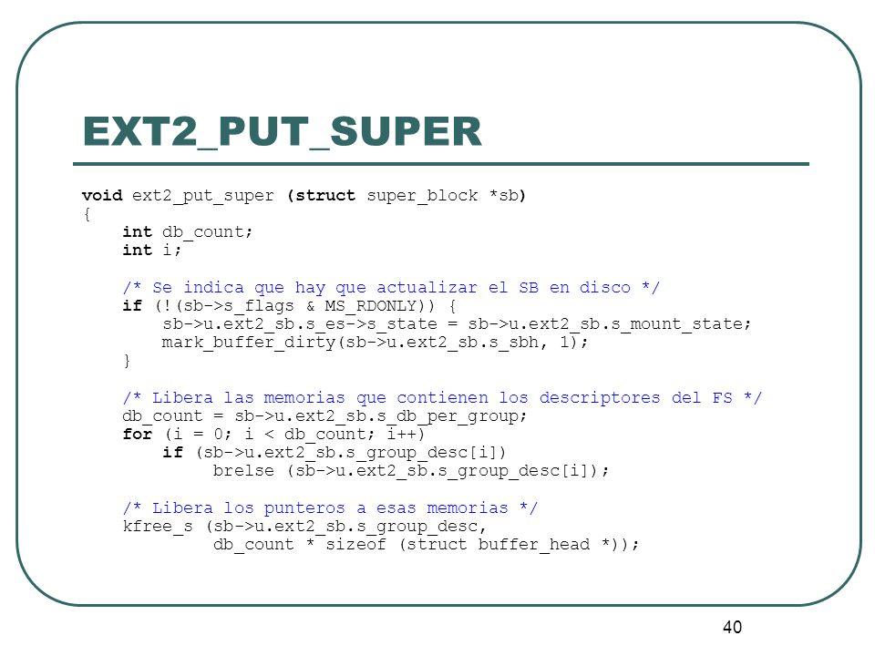 40 EXT2_PUT_SUPER void ext2_put_super (struct super_block *sb) { int db_count; int i; /* Se indica que hay que actualizar el SB en disco */ if (!(sb->