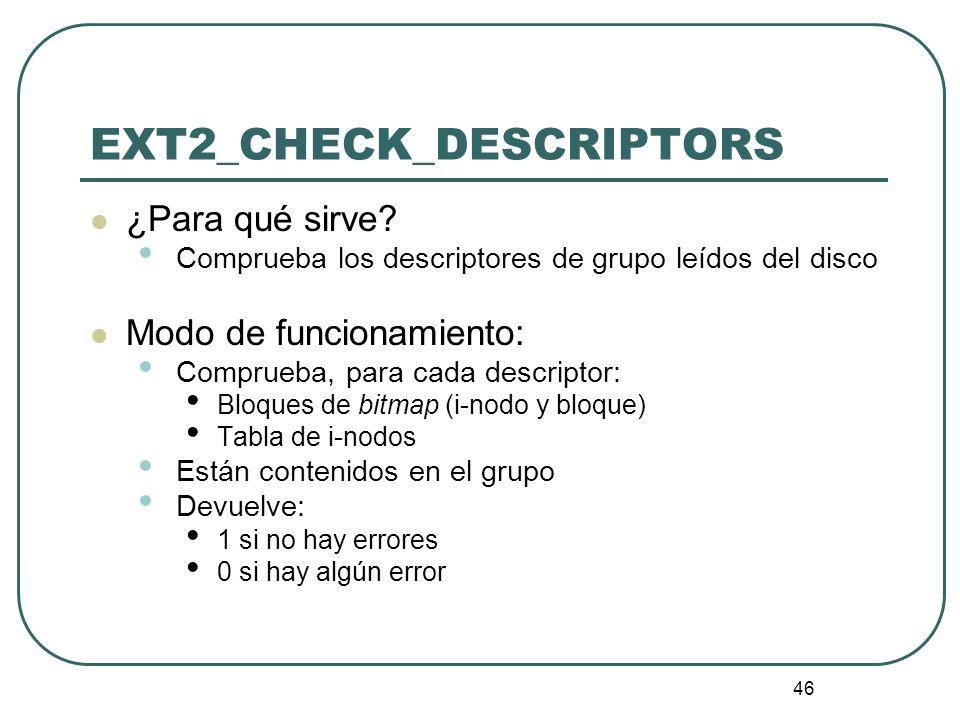 46 EXT2_CHECK_DESCRIPTORS ¿Para qué sirve? Comprueba los descriptores de grupo leídos del disco Modo de funcionamiento: Comprueba, para cada descripto