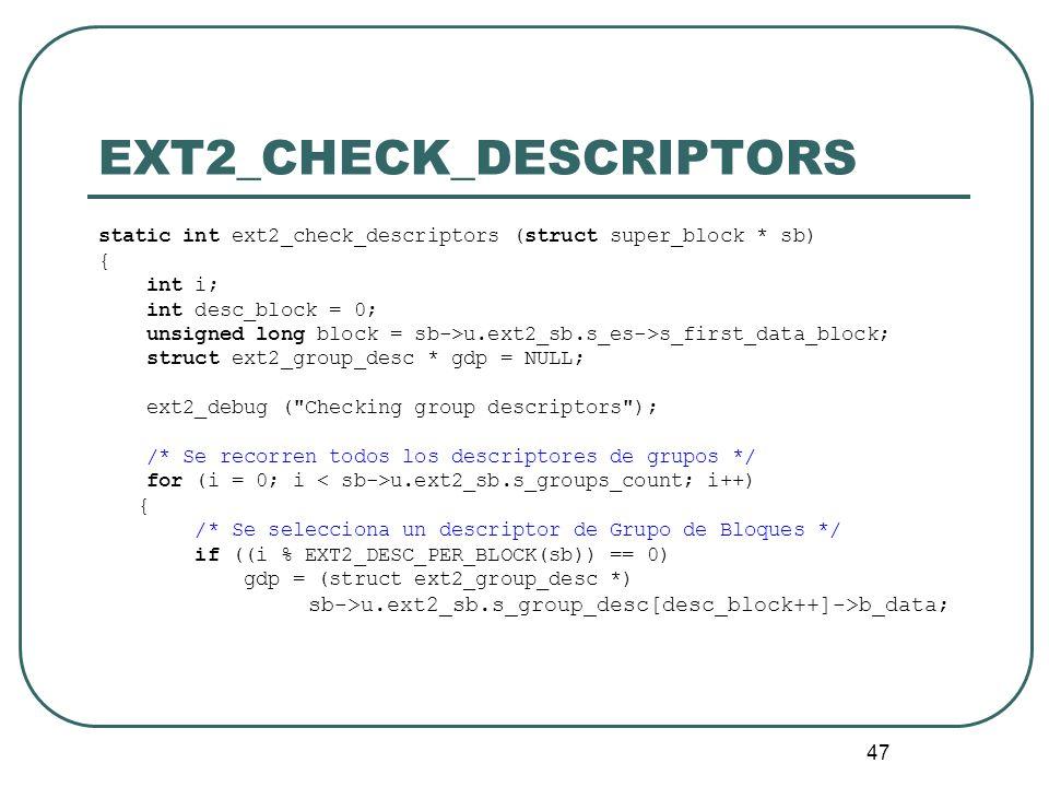 47 EXT2_CHECK_DESCRIPTORS static int ext2_check_descriptors (struct super_block * sb) { int i; int desc_block = 0; unsigned long block = sb->u.ext2_sb