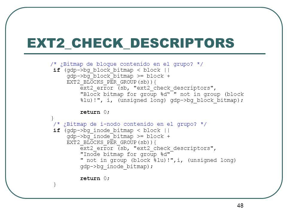 48 EXT2_CHECK_DESCRIPTORS /* ¿Bitmap de bloque contenido en el grupo? */ if (gdp->bg_block_bitmap < block || gdp->bg_block_bitmap >= block + EXT2_BLOC
