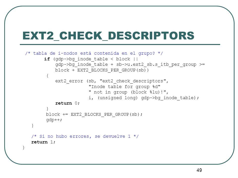 49 EXT2_CHECK_DESCRIPTORS /* tabla de i-nodos está contenida en el grupo? */ if (gdp->bg_inode_table < block || gdp->bg_inode_table + sb->u.ext2_sb.s_