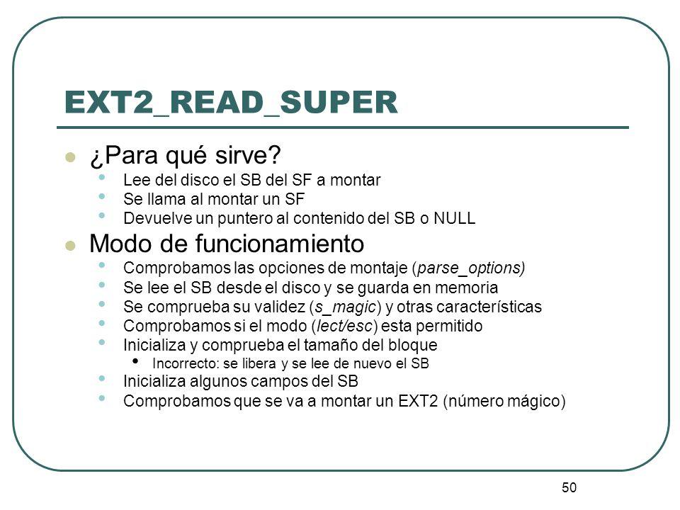 50 EXT2_READ_SUPER ¿Para qué sirve? Lee del disco el SB del SF a montar Se llama al montar un SF Devuelve un puntero al contenido del SB o NULL Modo d