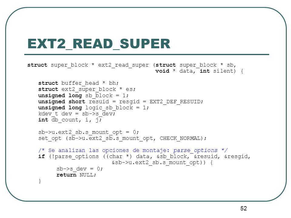52 EXT2_READ_SUPER struct super_block * ext2_read_super (struct super_block * sb, void * data, int silent) { struct buffer_head * bh; struct ext2_supe