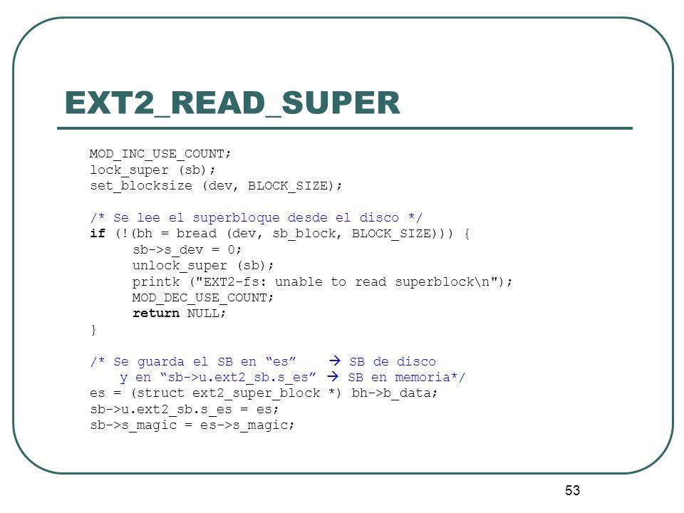 53 EXT2_READ_SUPER MOD_INC_USE_COUNT; lock_super (sb); set_blocksize (dev, BLOCK_SIZE); /* Se lee el superbloque desde el disco */ if (!(bh = bread (d