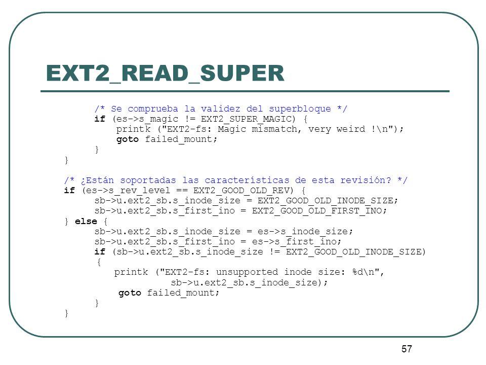 57 EXT2_READ_SUPER /* Se comprueba la validez del superbloque */ if (es->s_magic != EXT2_SUPER_MAGIC) { printk (