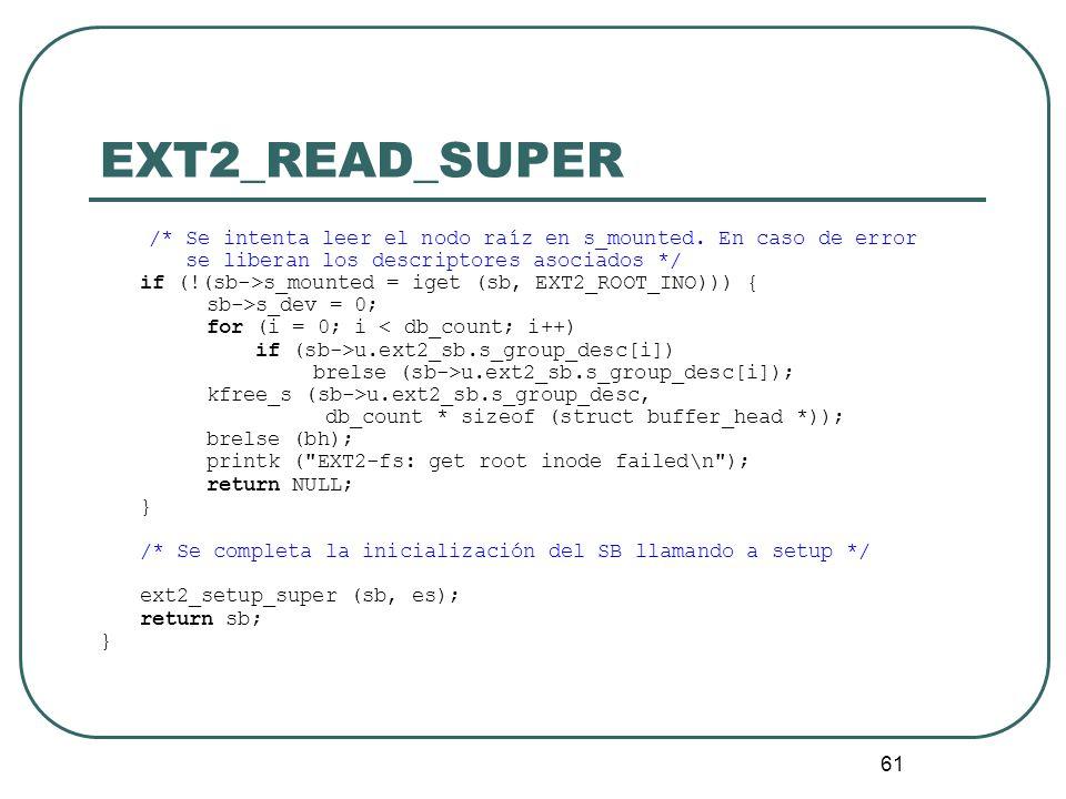 61 EXT2_READ_SUPER /* Se intenta leer el nodo raíz en s_mounted. En caso de error se liberan los descriptores asociados */ if (!(sb->s_mounted = iget