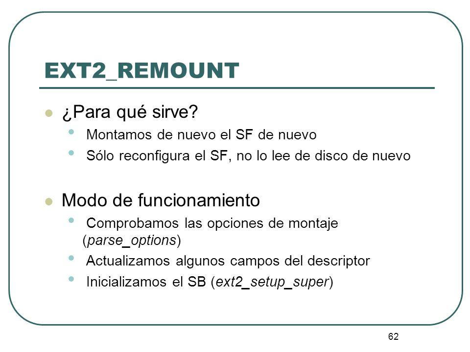 62 EXT2_REMOUNT ¿Para qué sirve? Montamos de nuevo el SF de nuevo Sólo reconfigura el SF, no lo lee de disco de nuevo Modo de funcionamiento Comprobam