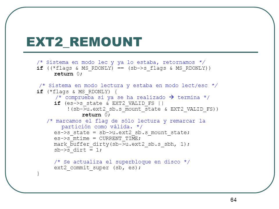 64 EXT2_REMOUNT /* Sistema en modo lec y ya lo estaba, retornamos */ if ((*flags & MS_RDONLY) == (sb->s_flags & MS_RDONLY)) return 0; /* Sistema en mo