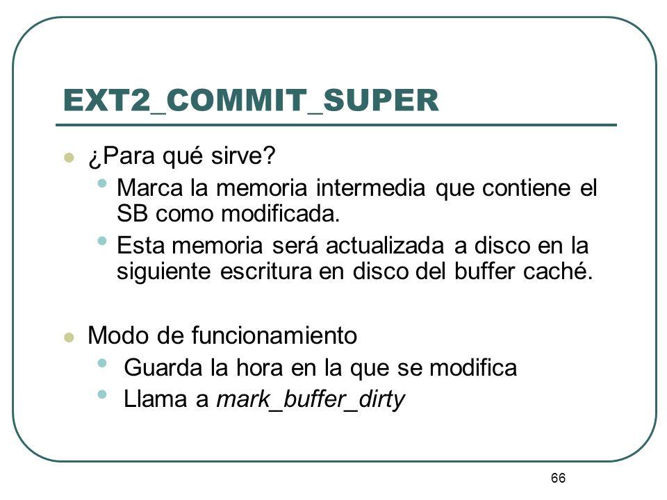66 EXT2_COMMIT_SUPER ¿Para qué sirve? Marca la memoria intermedia que contiene el SB como modificada. Esta memoria será actualizada a disco en la sigu