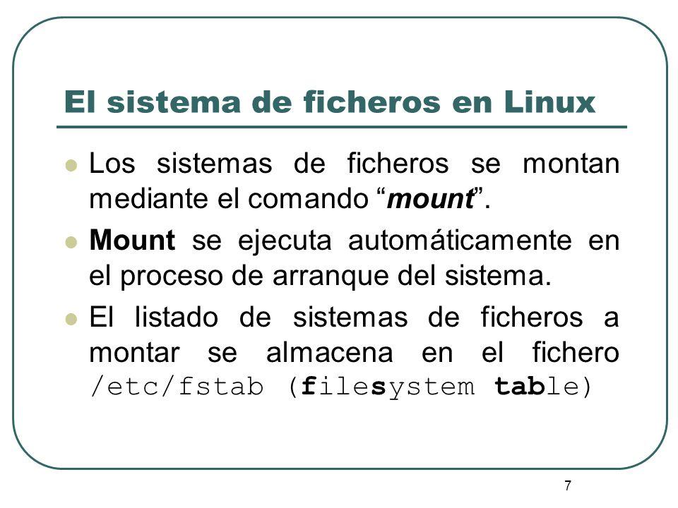 7 Los sistemas de ficheros se montan mediante el comando mount. Mount se ejecuta automáticamente en el proceso de arranque del sistema. El listado de