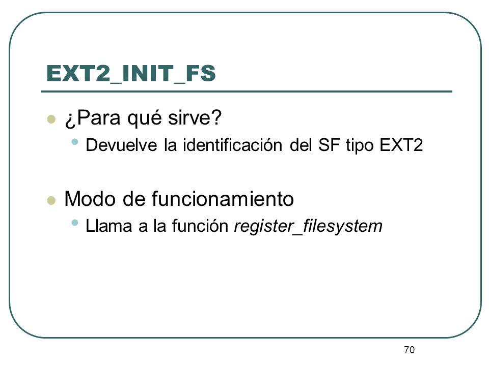70 EXT2_INIT_FS ¿Para qué sirve? Devuelve la identificación del SF tipo EXT2 Modo de funcionamiento Llama a la función register_filesystem