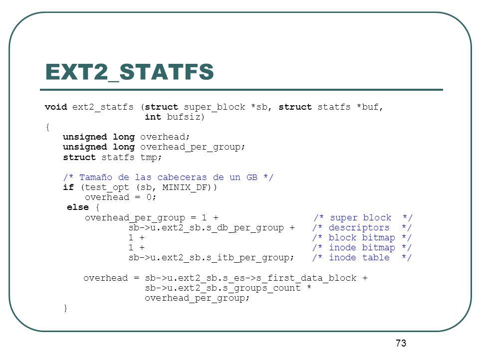 73 EXT2_STATFS void ext2_statfs (struct super_block *sb, struct statfs *buf, int bufsiz) { unsigned long overhead; unsigned long overhead_per_group; s