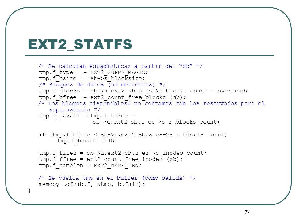 74 EXT2_STATFS /* Se calculan estadísticas a partir del sb */ tmp.f_type = EXT2_SUPER_MAGIC; tmp.f_bsize = sb->s_blocksize; /* Bloques de datos (no me