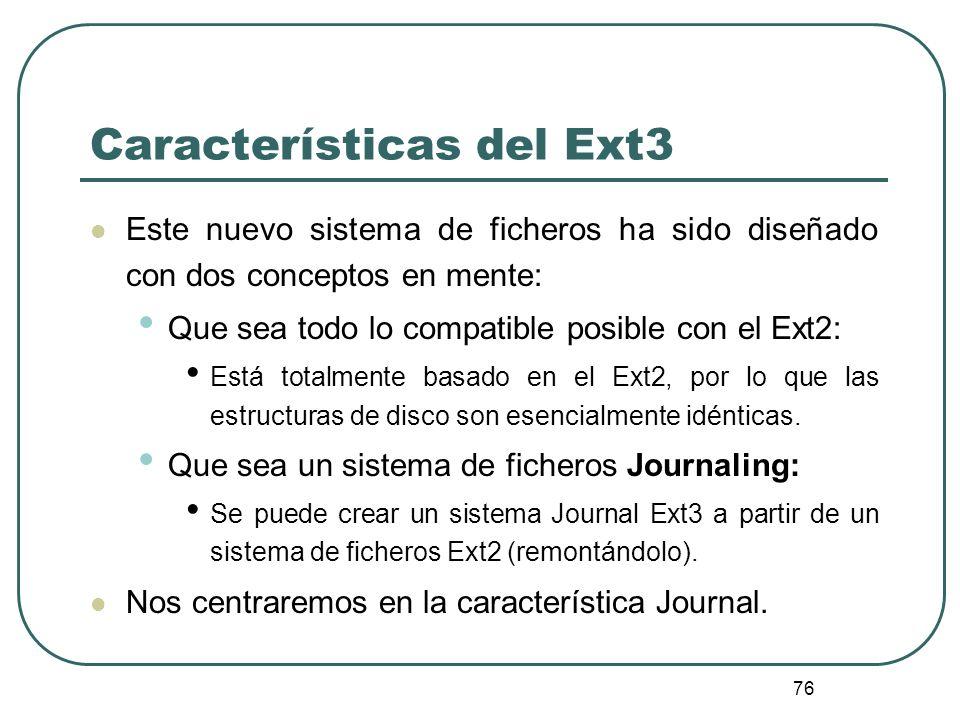 76 Características del Ext3 Este nuevo sistema de ficheros ha sido diseñado con dos conceptos en mente: Que sea todo lo compatible posible con el Ext2