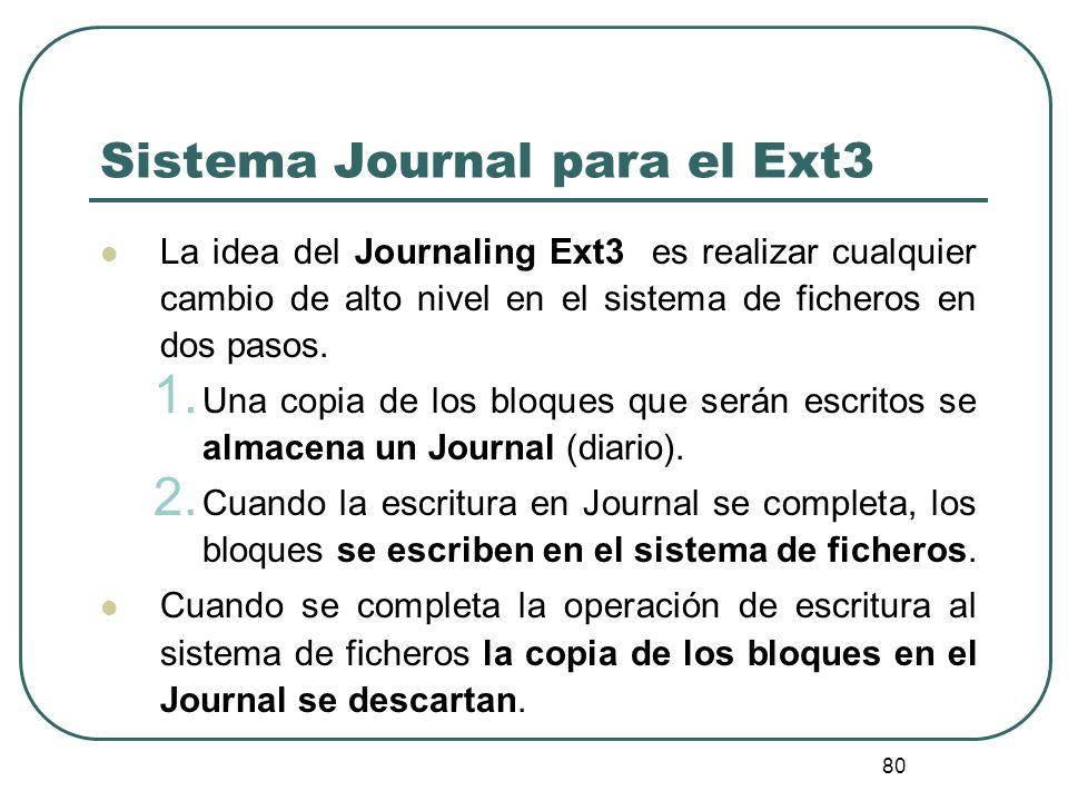 80 Sistema Journal para el Ext3 La idea del Journaling Ext3 es realizar cualquier cambio de alto nivel en el sistema de ficheros en dos pasos. 1. Una