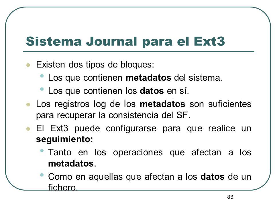 83 Sistema Journal para el Ext3 Existen dos tipos de bloques: Los que contienen metadatos del sistema. Los que contienen los datos en sí. Los registro