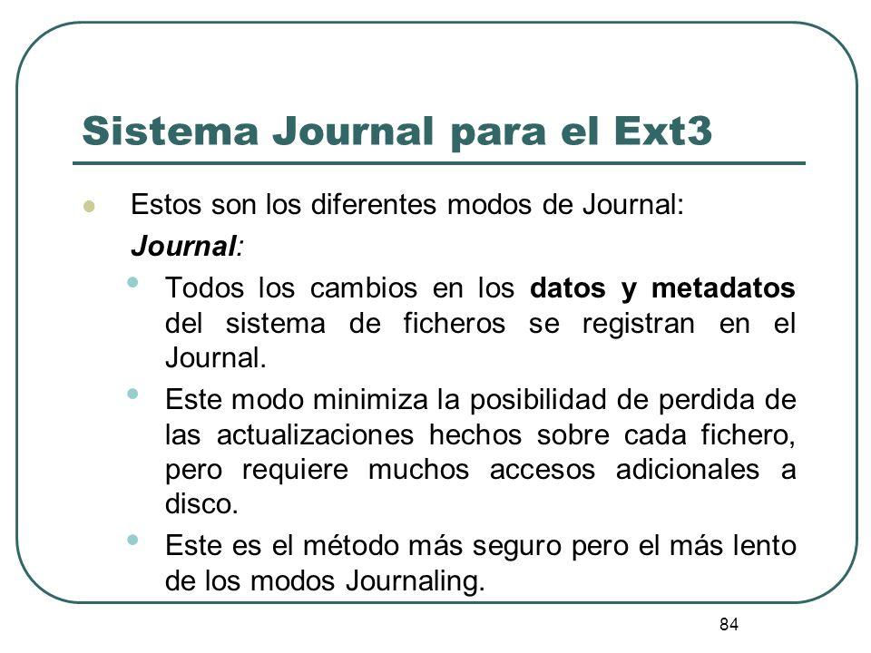 84 Sistema Journal para el Ext3 Estos son los diferentes modos de Journal: Journal: Todos los cambios en los datos y metadatos del sistema de ficheros