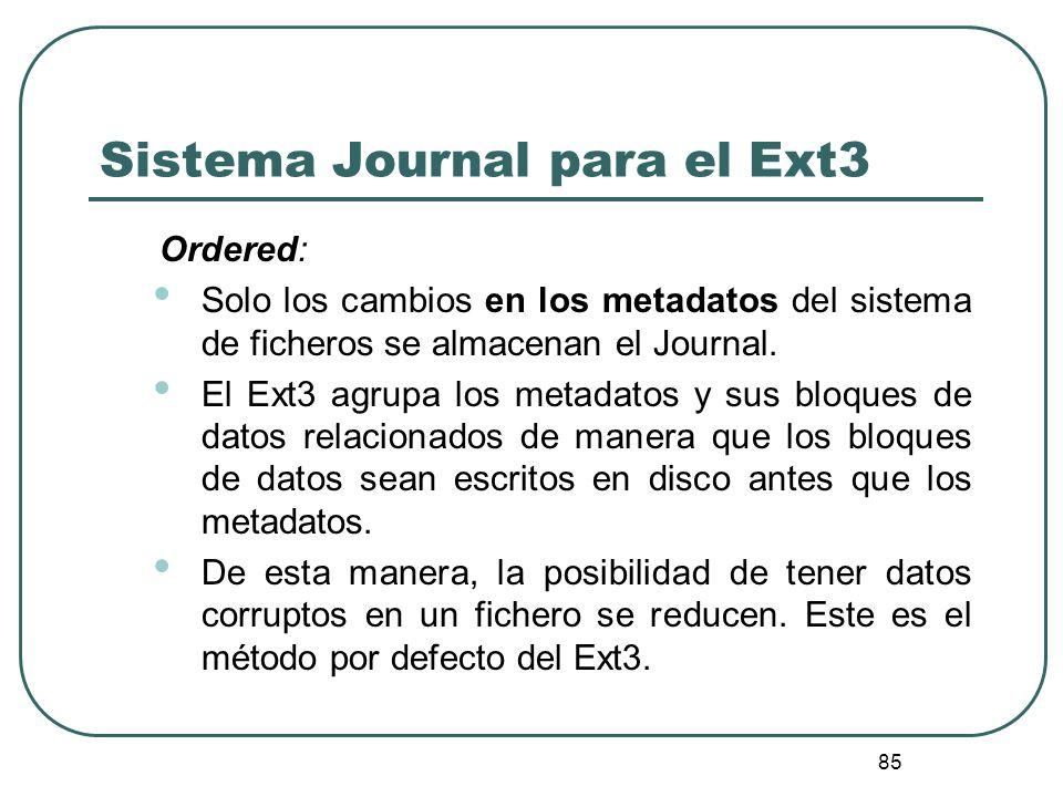 85 Sistema Journal para el Ext3 Ordered: Solo los cambios en los metadatos del sistema de ficheros se almacenan el Journal. El Ext3 agrupa los metadat