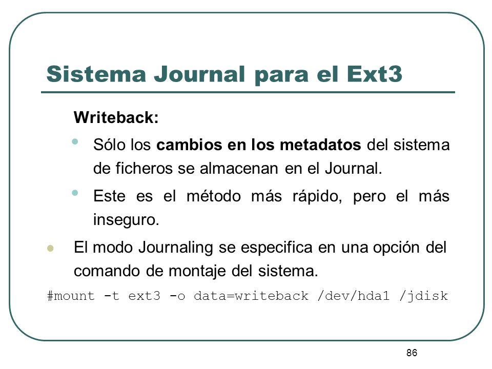 86 Sistema Journal para el Ext3 Writeback: Sólo los cambios en los metadatos del sistema de ficheros se almacenan en el Journal. Este es el método más