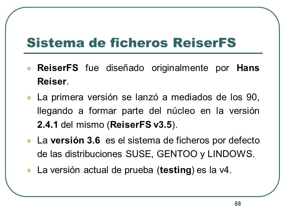 88 Sistema de ficheros ReiserFS ReiserFS fue diseñado originalmente por Hans Reiser. La primera versión se lanzó a mediados de los 90, llegando a form