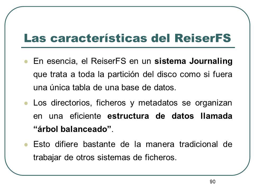 90 Las características del ReiserFS En esencia, el ReiserFS en un sistema Journaling que trata a toda la partición del disco como si fuera una única t