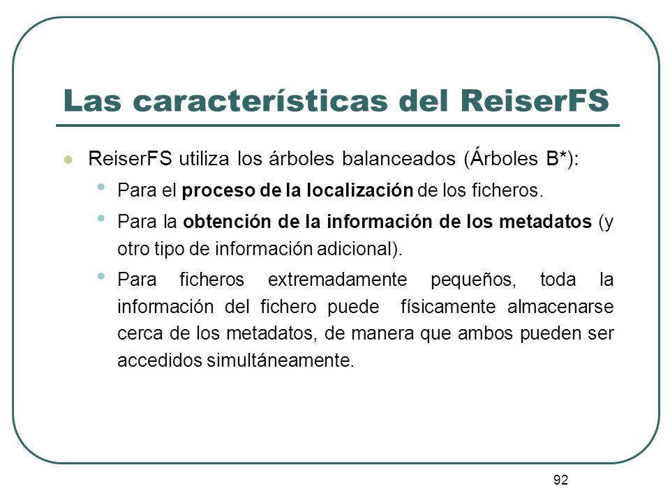 92 Las características del ReiserFS ReiserFS utiliza los árboles balanceados (Árboles B*): Para el proceso de la localización de los ficheros. Para la