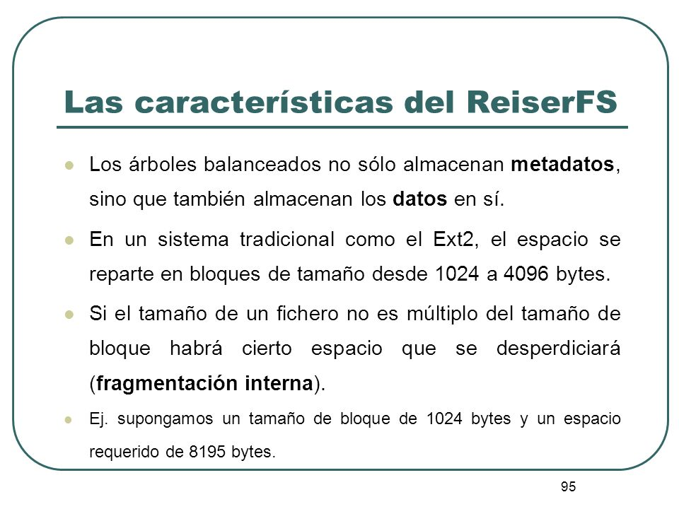 95 Las características del ReiserFS Los árboles balanceados no sólo almacenan metadatos, sino que también almacenan los datos en sí. En un sistema tra