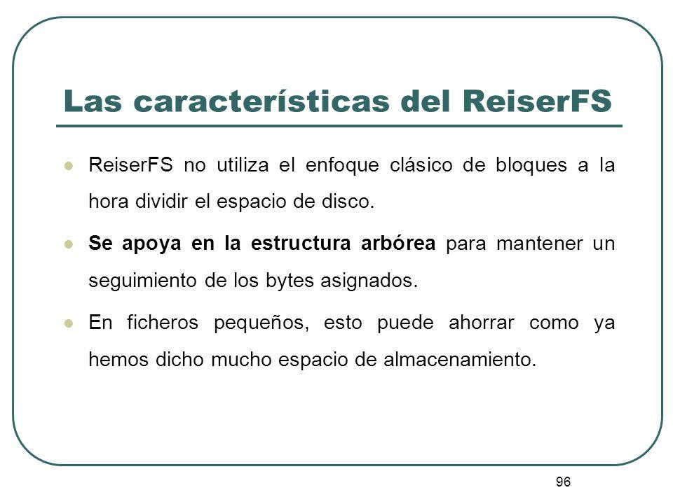 96 Las características del ReiserFS ReiserFS no utiliza el enfoque clásico de bloques a la hora dividir el espacio de disco. Se apoya en la estructura